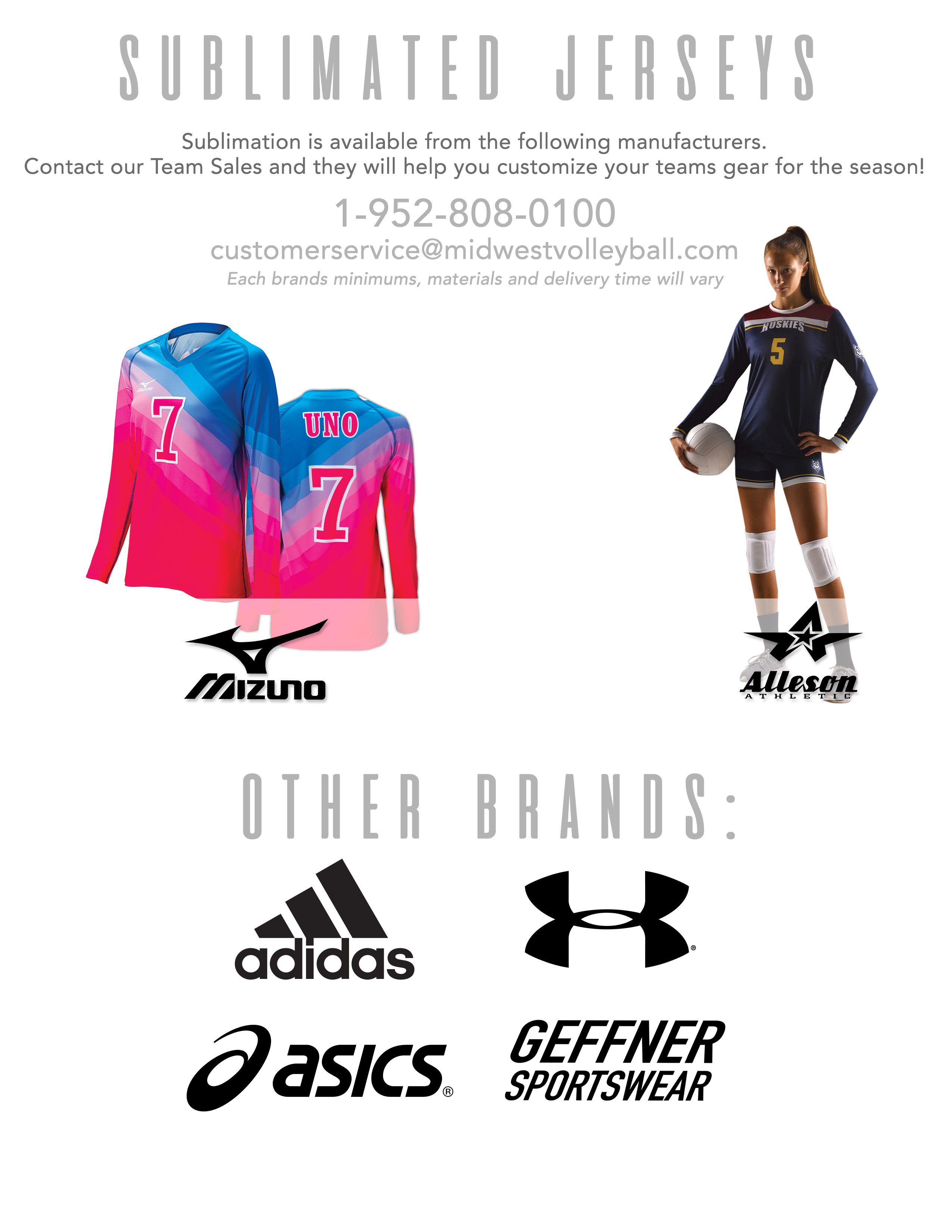 Sublimated Jersyes. Sublimation is available from the following manufacturers. Contact our Uniform Sales Associates and they will help you customize your teams gear for the season! 1-952-808-0100 (customerservice@midwestvolleyball.com (each brands minimums, materials and delivery time will vary): Mizuno, Under Armour, Asics, Adidas, Alleson